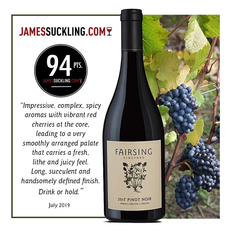 The 2017 Fairsing Vineyard estate Pinot Noir honored with 94 Points from JamesSuckling.com and described as succulent with handsomely defined finish